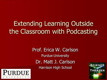 Extending Learning Outside the Classroom with Podcasting Prof. Erica W. Carlson Purdue University Dr. Matt J. Carlson Harrison High School.