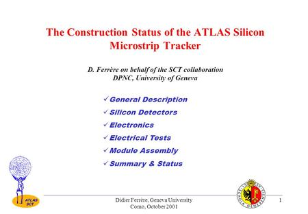 Didier Ferrère, Geneva University Como, October 2001 1 The Construction Status of the ATLAS Silicon Microstrip Tracker D. Ferrère on behalf of the SCT.