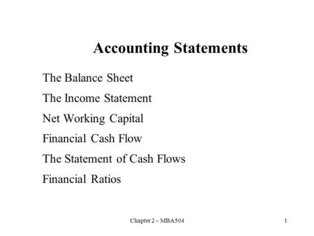 Chapter 2 – MBA5041 Accounting Statements The Balance Sheet The Income Statement Net Working Capital Financial Cash Flow The Statement of Cash Flows Financial.