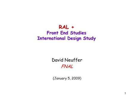1 RAL + Front End Studies International Design Study David Neuffer FNAL (January 5, 2009)