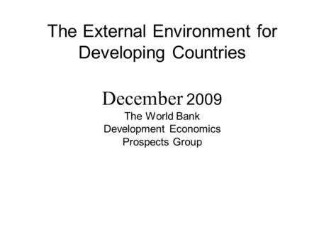 The External Environment for Developing Countries December 2009 The World Bank Development Economics Prospects Group.