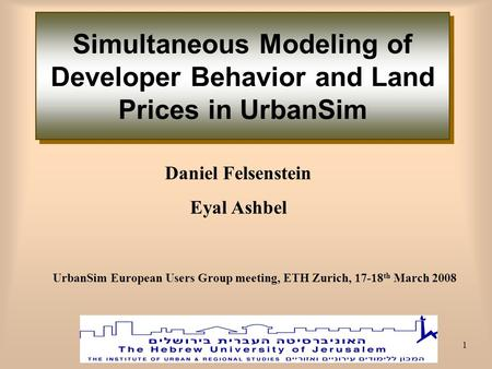 1 Daniel Felsenstein Eyal Ashbel Simultaneous Modeling of Developer Behavior and Land Prices in UrbanSim UrbanSim European Users Group meeting, ETH Zurich,
