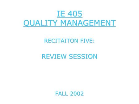 IE 405 QUALITY MANAGEMENT RECITAITON FIVE: REVIEW SESSION FALL 2002.
