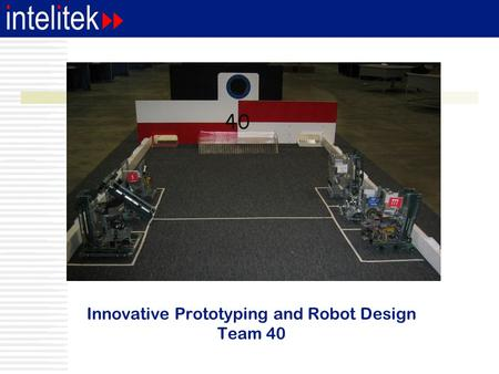 Innovative Prototyping and Robot Design Team 40. Speaker  Dan Larochelle CTO - intelitek FRC and VRC team #40 - Trinity HS 15 years FRC experience.