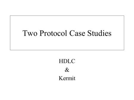 Two Protocol Case Studies HDLC & Kermit. HDLC A multi-functional protocol. Works in lots of modes. Forms the basis for MANY of the current protocols in.