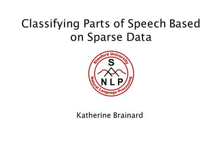 Classifying Parts of Speech Based on Sparse Data Katherine Brainard.