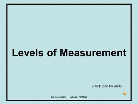 Dr. Michael R. Hyman, NMSU Levels of Measurement (Click icon for audio)