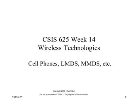 CSIS 6251 CSIS 625 Week 14 Wireless Technologies Cell Phones, LMDS, MMDS, etc. Copyright 2001 - Dan Oelke For use by students of CSIS 625 for purposes.