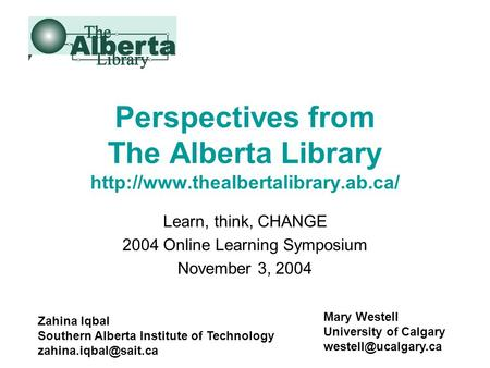Perspectives from The Alberta Library  Learn, think, CHANGE 2004 Online Learning Symposium November 3, 2004 Zahina Iqbal.