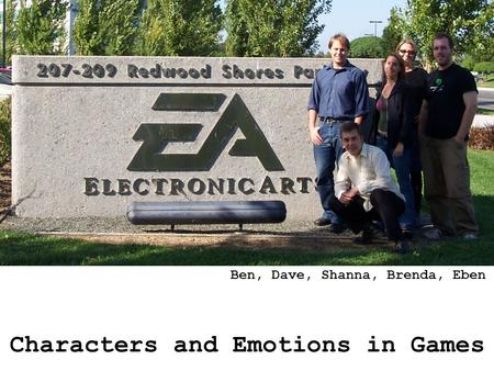 Characters and Emotions in Games Ben, Dave, Shanna, Brenda, Eben.