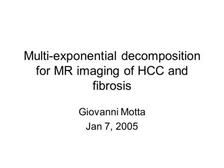 Multi-exponential decomposition for MR imaging of HCC and fibrosis Giovanni Motta Jan 7, 2005.