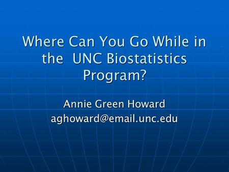 Where Can You Go While in the UNC Biostatistics Program? Annie Green Howard