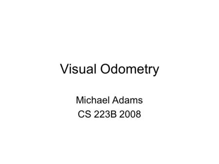 Visual Odometry Michael Adams CS 223B 2008. Problem: Measure trajectory of a mobile platform using visual data Mobile Platform (Car) Calibrated Camera.
