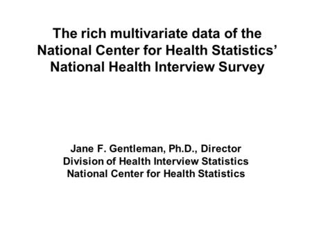 The rich multivariate data of the National Center for Health Statistics' National Health Interview Survey Jane F. Gentleman, Ph.D., Director Division of.