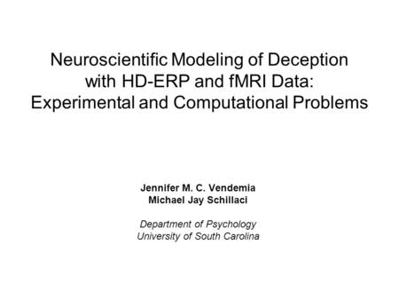 Neuroscientific Modeling of Deception with HD-ERP and fMRI Data: Experimental and Computational Problems Jennifer M. C. Vendemia Michael Jay Schillaci.
