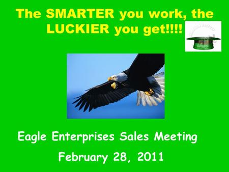 The SMARTER you work, the LUCKIER you get!!!! Eagle Enterprises Sales Meeting February 28, 2011.