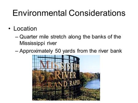 Environmental Considerations Location –Quarter mile stretch along the banks of the Mississippi river –Approximately 50 yards from the river bank.