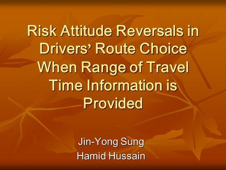 Risk Attitude Reversals in Drivers ' Route Choice When Range of Travel Time Information is Provided Jin-Yong Sung Hamid Hussain.