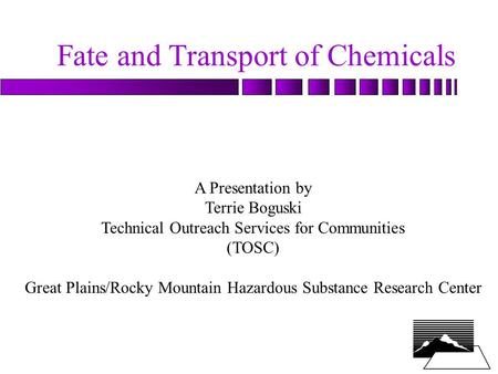 Fate and Transport of Chemicals A Presentation by Terrie Boguski Technical Outreach Services for Communities (TOSC) Great Plains/Rocky Mountain Hazardous.