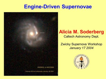 Engine-Driven Supernovae Alicia M. Soderberg Caltech Astronomy Dept. Zwicky Supernova Workshop January 17 2004.