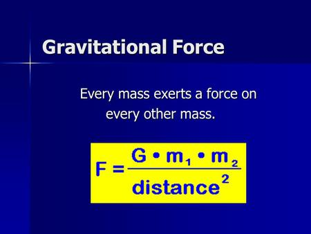 Gravitational Force Every mass exerts a force on Every mass exerts a force on every other mass. every other mass.