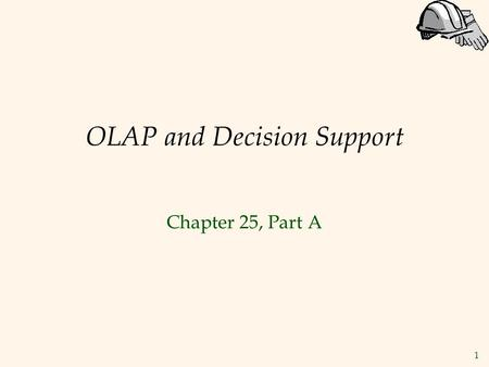 1 OLAP and Decision Support Chapter 25, Part A. 2 Introduction  Increasingly, organizations are analyzing current and historical data to identify useful.