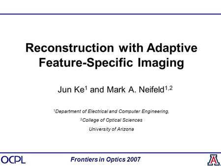 Reconstruction with Adaptive Feature-Specific Imaging Jun Ke 1 and Mark A. Neifeld 1,2 1 Department of Electrical and Computer Engineering, 2 College of.