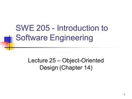1 SWE 205 - Introduction to Software Engineering Lecture 25 – Object-Oriented Design (Chapter 14)