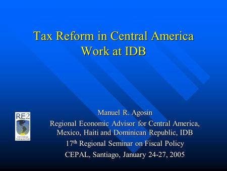 Tax Reform in Central America Work at IDB Manuel R. Agosin Regional Economic Advisor for Central America, Mexico, Haiti and Dominican Republic, IDB 17.