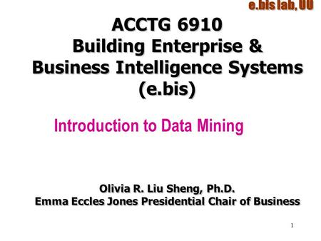 1 ACCTG 6910 Building Enterprise & Business Intelligence Systems (e.bis) Introduction to Data Mining Olivia R. Liu Sheng, Ph.D. Emma Eccles Jones Presidential.