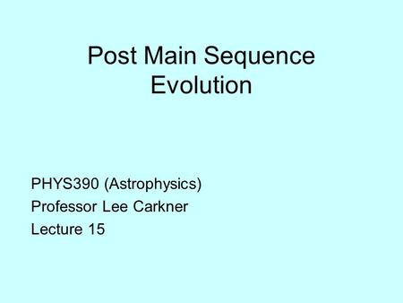 Post Main Sequence Evolution PHYS390 (Astrophysics) Professor Lee Carkner Lecture 15.