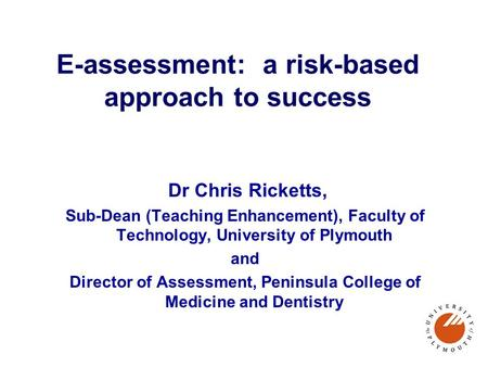 E-assessment: a risk-based approach to success Dr Chris Ricketts, Sub-Dean (Teaching Enhancement), Faculty of Technology, University of Plymouth and Director.