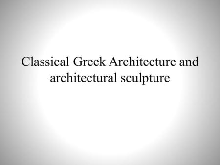 Classical Greek Architecture and architectural sculpture.