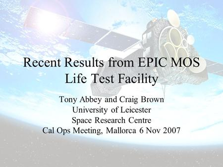 6 November 2007Cal-Ops Meeting Mallorca Recent Results from EPIC MOS Life Test Facility Tony Abbey and Craig Brown University of Leicester Space Research.