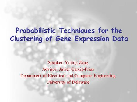 Probabilistic Techniques for the Clustering of Gene Expression Data Speaker: Yujing Zeng Advisor: Javier Garcia-Frias Department of Electrical and Computer.
