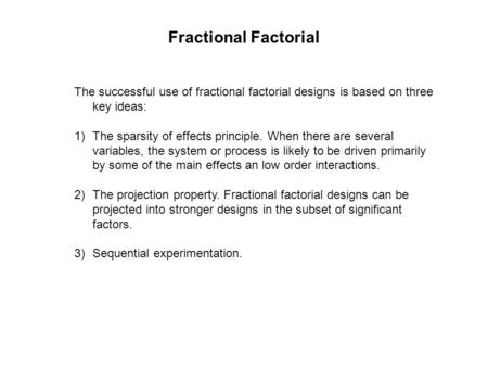The successful use of fractional factorial designs is based on three key ideas: 1)The sparsity of effects principle. When there are several variables,