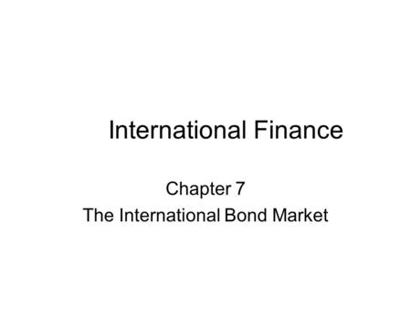 International Finance Chapter 7 The International Bond Market.