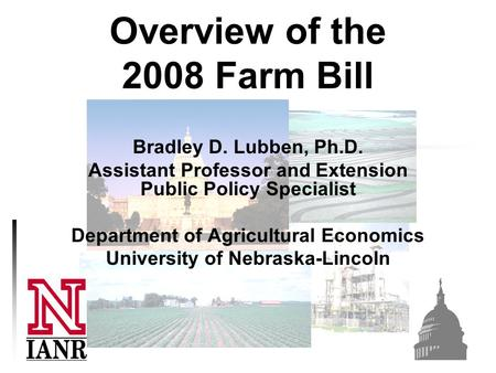Overview of the 2008 Farm Bill Bradley D. Lubben, Ph.D. Assistant Professor and Extension Public Policy Specialist Department of Agricultural Economics.