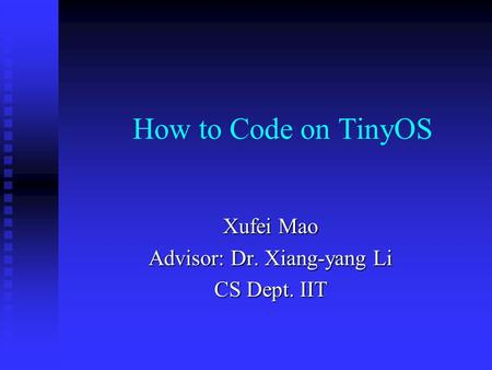 How to Code on TinyOS Xufei Mao Advisor: Dr. Xiang-yang Li CS Dept. IIT.
