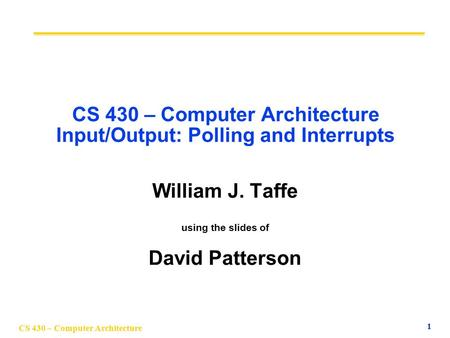 CS 430 – Computer Architecture 1 CS 430 – Computer Architecture Input/Output: Polling and Interrupts William J. Taffe using the slides of David Patterson.