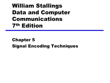 William Stallings Data and Computer Communications 7 th Edition Chapter 5 Signal Encoding Techniques.