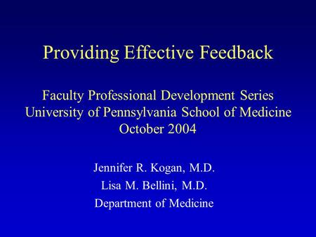 Providing Effective Feedback Faculty Professional Development Series University of Pennsylvania School of Medicine October 2004 Jennifer R. Kogan, M.D.