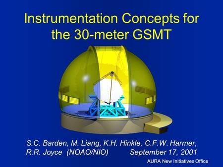 AURA New Initiatives Office S.C. Barden, M. Liang, K.H. Hinkle, C.F.W. Harmer, R.R. Joyce (NOAO/NIO) September 17, 2001 Instrumentation Concepts for the.