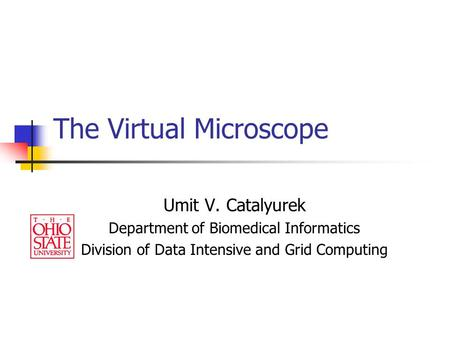The Virtual Microscope Umit V. Catalyurek Department of Biomedical Informatics Division of Data Intensive and Grid Computing.