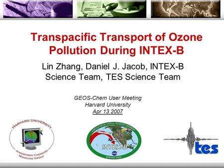 Transpacific Transport of Ozone Pollution During INTEX-B Lin Zhang, Daniel J. Jacob, INTEX-B Science Team, TES Science Team GEOS-Chem User Meeting Harvard.