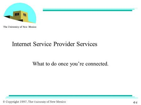 © Copyright 1997, The University of New Mexico C-1 Internet Service Provider Services What to do once you're connected.