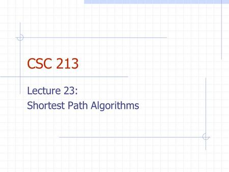 CSC 213 Lecture 23: Shortest Path Algorithms. Weighted Graphs Each edge in weighted graph has numerical weight Weights can be distances, building costs,