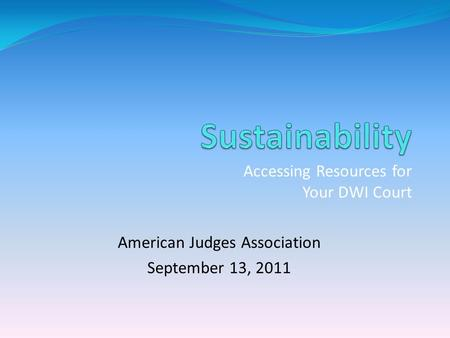 Accessing Resources for Your DWI Court American Judges Association September 13, 2011.
