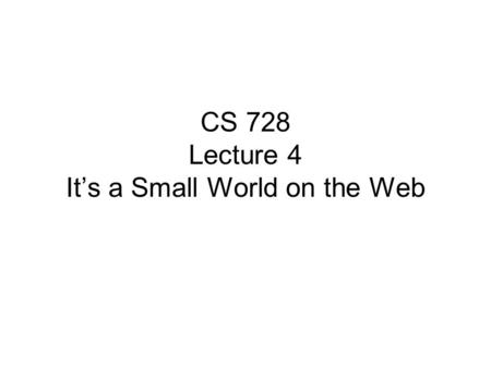 CS 728 Lecture 4 It's a Small World on the Web. Small World Networks It is a 'small world' after all –Billions of people on Earth, yet every pair separated.