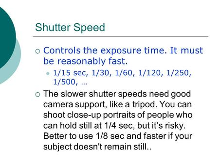 Shutter Speed  Controls the exposure time. It must be reasonably fast. 1/15 sec, 1/30, 1/60, 1/120, 1/250, 1/500, …  The slower shutter speeds need good.